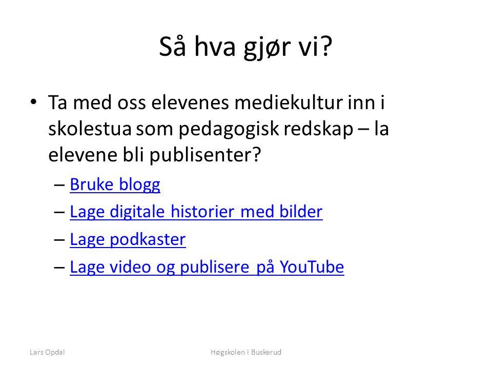 Lars OpdalHøgskolen i Buskerud Så hva gjør vi? • Ta med oss elevenes mediekultur inn i skolestua som pedagogisk redskap – la elevene bli publisenter?
