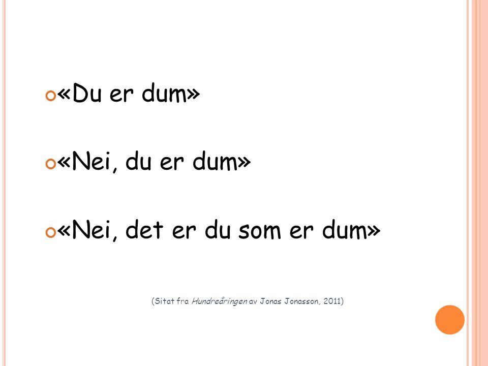 «Du er dum» «Nei, du er dum» «Nei, det er du som er dum» (Sitat fra Hundreåringen av Jonas Jonasson, 2011)