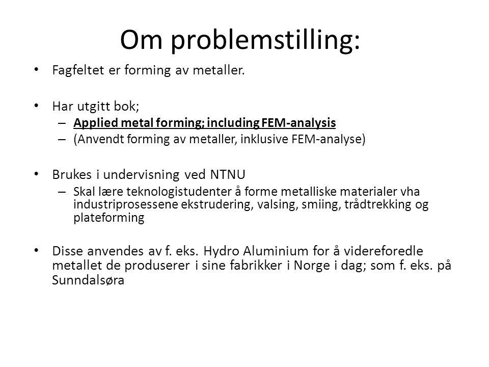 Om problemstilling: • Fagfeltet er forming av metaller. • Har utgitt bok; – Applied metal forming; including FEM-analysis – (Anvendt forming av metall
