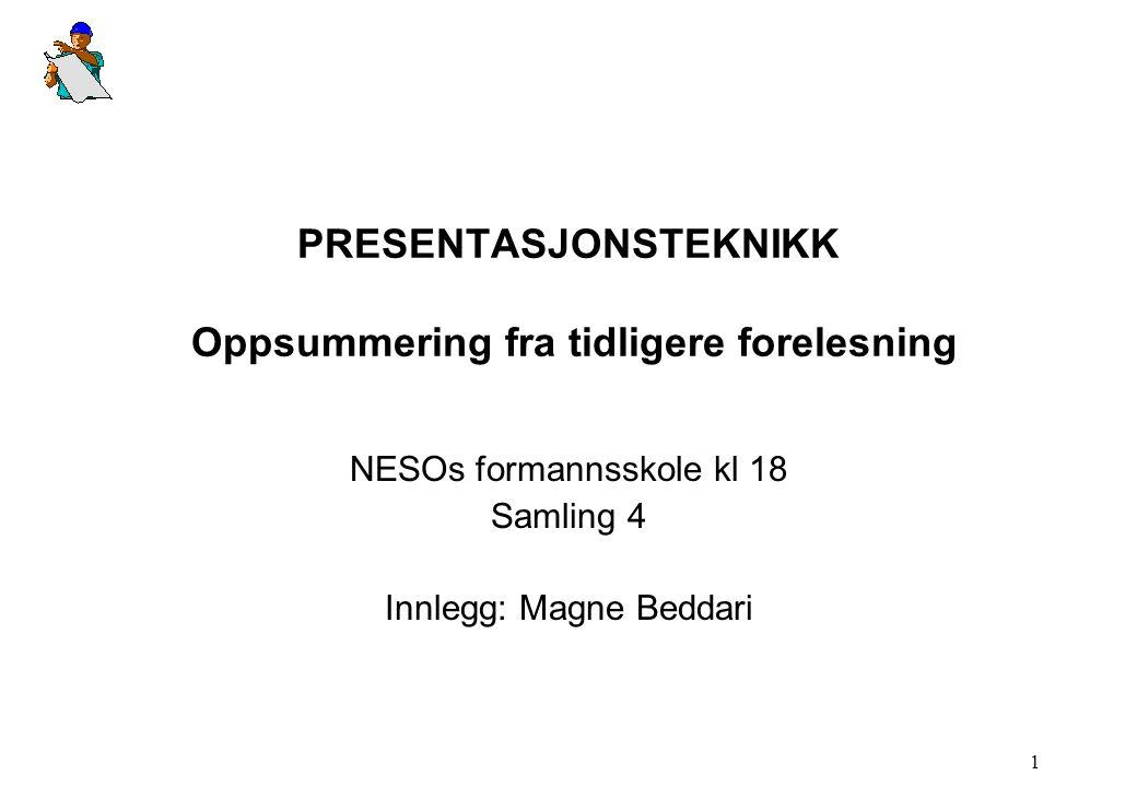 1 PRESENTASJONSTEKNIKK Oppsummering fra tidligere forelesning NESOs formannsskole kl 18 Samling 4 Innlegg: Magne Beddari