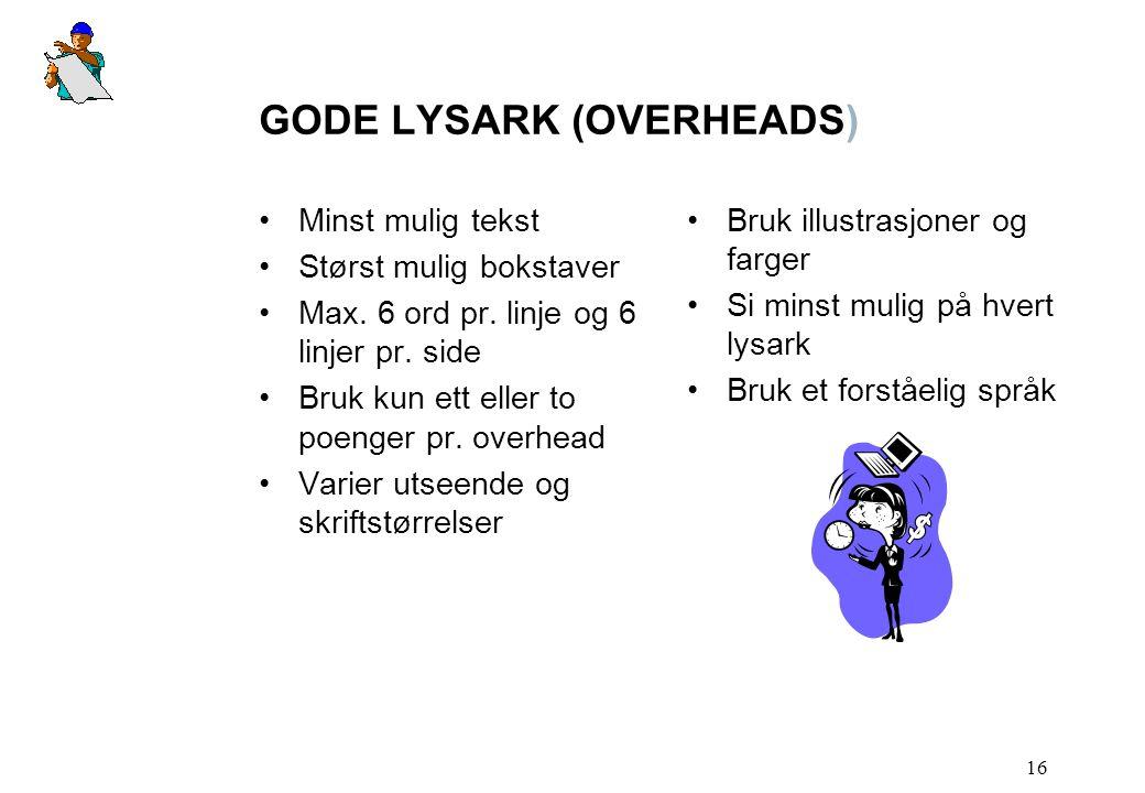 16 GODE LYSARK (OVERHEADS) •Minst mulig tekst •Størst mulig bokstaver •Max. 6 ord pr. linje og 6 linjer pr. side •Bruk kun ett eller to poenger pr. ov