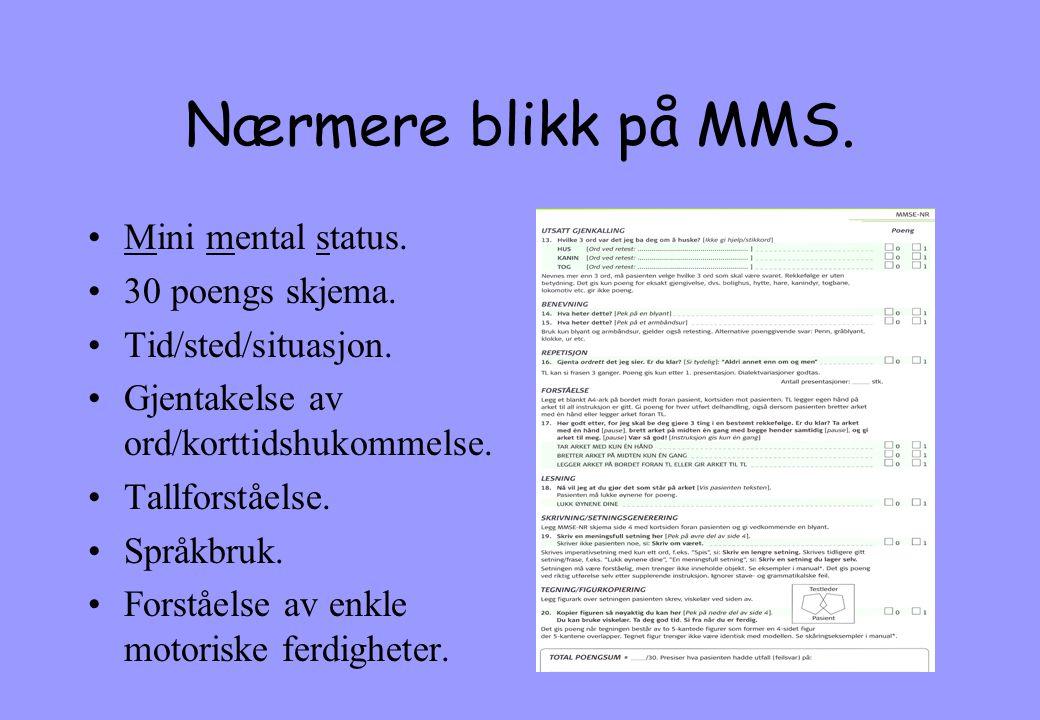 Nærmere blikk på MMS. •Mini mental status. •30 poengs skjema. •Tid/sted/situasjon. •Gjentakelse av ord/korttidshukommelse. •Tallforståelse. •Språkbruk