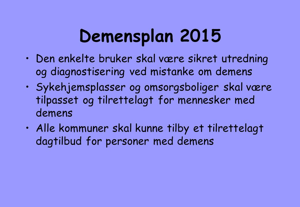 Demensplan 2015 •Den enkelte bruker skal være sikret utredning og diagnostisering ved mistanke om demens •Sykehjemsplasser og omsorgsboliger skal være