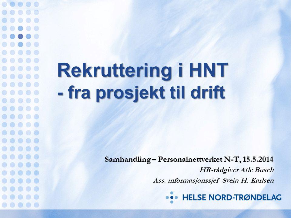 Rekruttering i HNT - fra prosjekt til drift Samhandling – Personalnettverket N-T, 15.5.2014 HR-rådgiver Atle Busch Ass. informasjonssjef Svein H. Karl