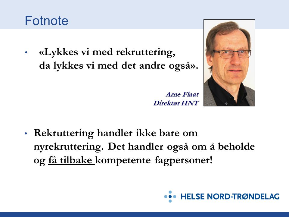 Fotnote • «Lykkes vi med rekruttering, da lykkes vi med det andre også». Arne Flaat Direktør HNT • Rekruttering handler ikke bare om nyrekruttering. D