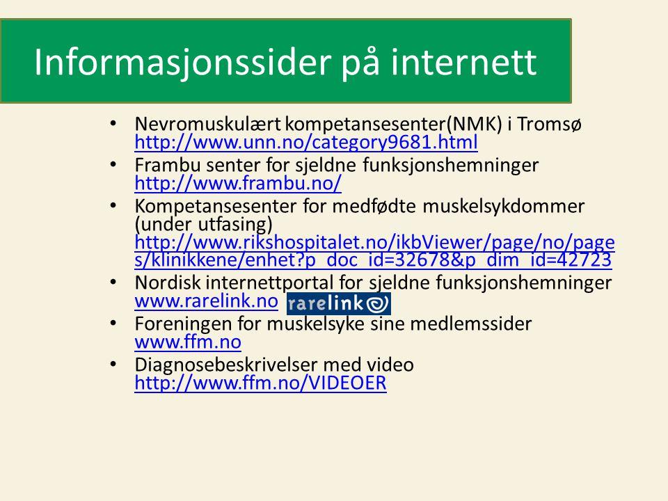 Informasjonssider på internett • Nevromuskulært kompetansesenter(NMK) i Tromsø http://www.unn.no/category9681.html http://www.unn.no/category9681.html • Frambu senter for sjeldne funksjonshemninger http://www.frambu.no/ http://www.frambu.no/ • Kompetansesenter for medfødte muskelsykdommer (under utfasing) http://www.rikshospitalet.no/ikbViewer/page/no/page s/klinikkene/enhet?p_doc_id=32678&p_dim_id=42723 http://www.rikshospitalet.no/ikbViewer/page/no/page s/klinikkene/enhet?p_doc_id=32678&p_dim_id=42723 • Nordisk internettportal for sjeldne funksjonshemninger www.rarelink.no www.rarelink.no • Foreningen for muskelsyke sine medlemssider www.ffm.no www.ffm.no • Diagnosebeskrivelser med video http://www.ffm.no/VIDEOER http://www.ffm.no/VIDEOER