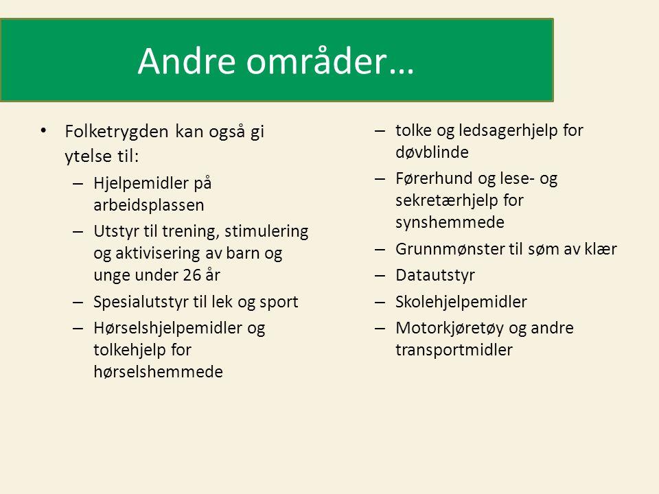 Andre områder… • Folketrygden kan også gi ytelse til: – Hjelpemidler på arbeidsplassen – Utstyr til trening, stimulering og aktivisering av barn og unge under 26 år – Spesialutstyr til lek og sport – Hørselshjelpemidler og tolkehjelp for hørselshemmede – tolke og ledsagerhjelp for døvblinde – Førerhund og lese- og sekretærhjelp for synshemmede – Grunnmønster til søm av klær – Datautstyr – Skolehjelpemidler – Motorkjøretøy og andre transportmidler