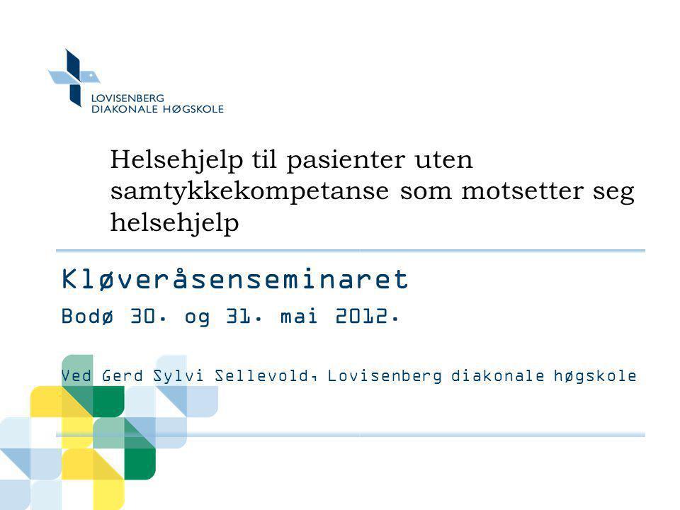 Helsehjelp til pasienter uten samtykkekompetanse som motsetter seg helsehjelp Kløveråsenseminaret Bodø 30. og 31. mai 2012. Ved Gerd Sylvi Sellevold,