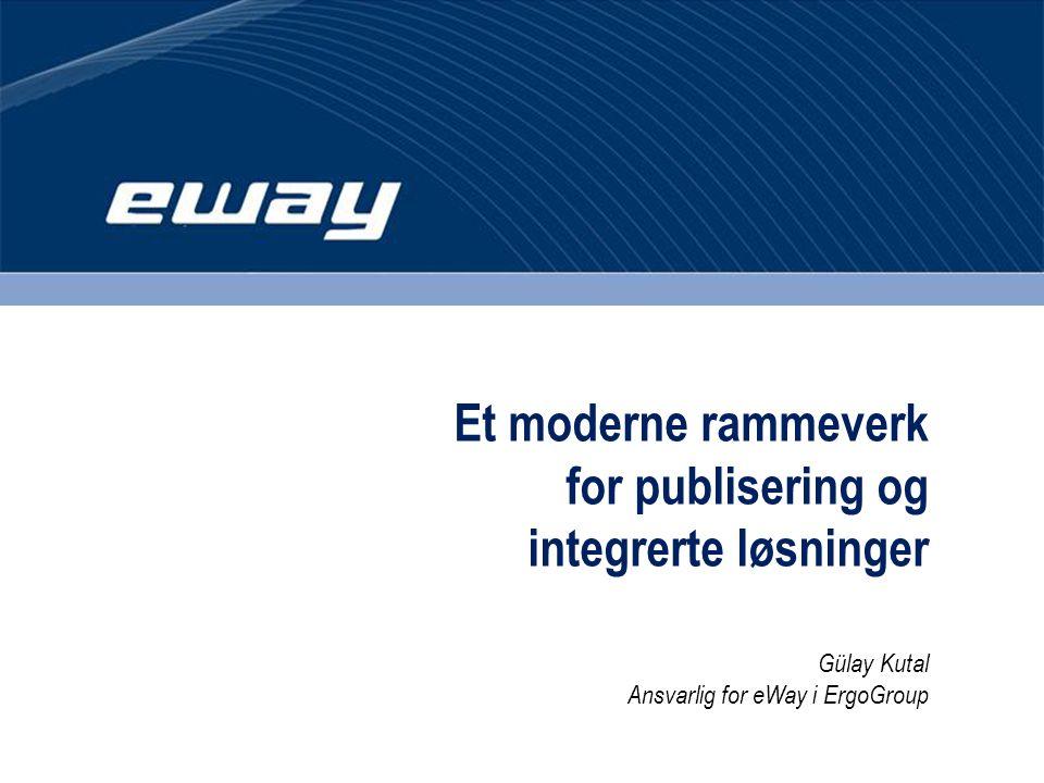 Et moderne rammeverk for publisering og integrerte løsninger Gülay Kutal Ansvarlig for eWay i ErgoGroup