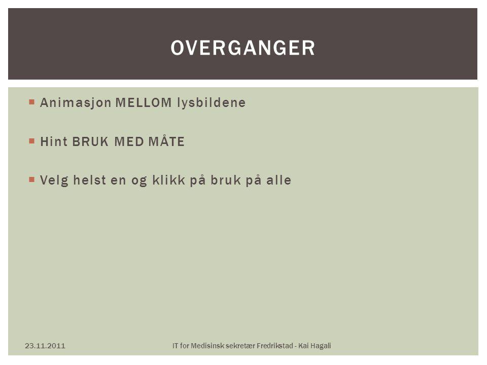  Animasjon MELLOM lysbildene  Hint BRUK MED MÅTE  Velg helst en og klikk på bruk på alle 23.11.2011IT for Medisinsk sekretær Fredrikstad - Kai Haga