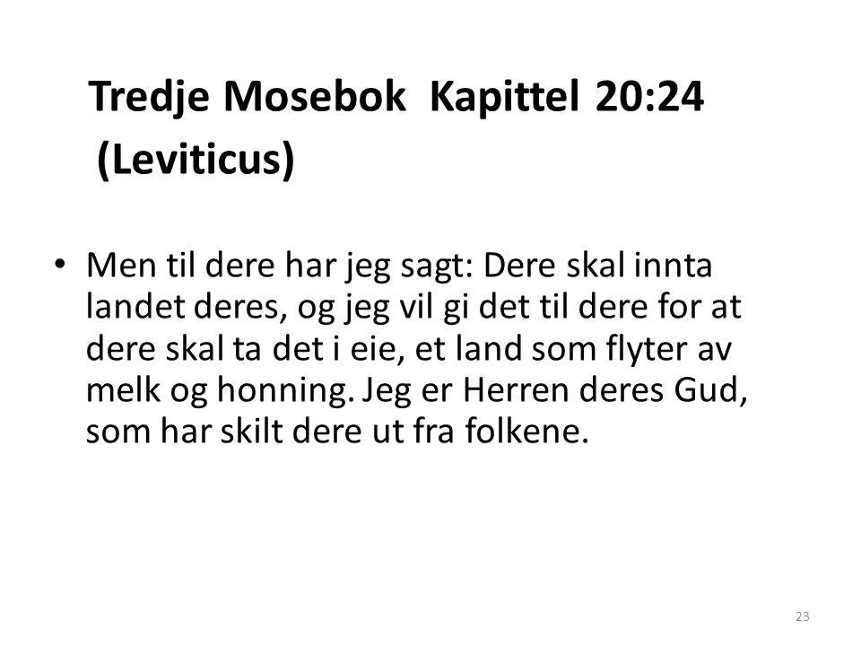 Tredje Mosebok Kapittel 20:24 (Leviticus) • Men til dere har jeg sagt: Dere skal innta landet deres, og jeg vil gi det til dere for at dere skal ta de