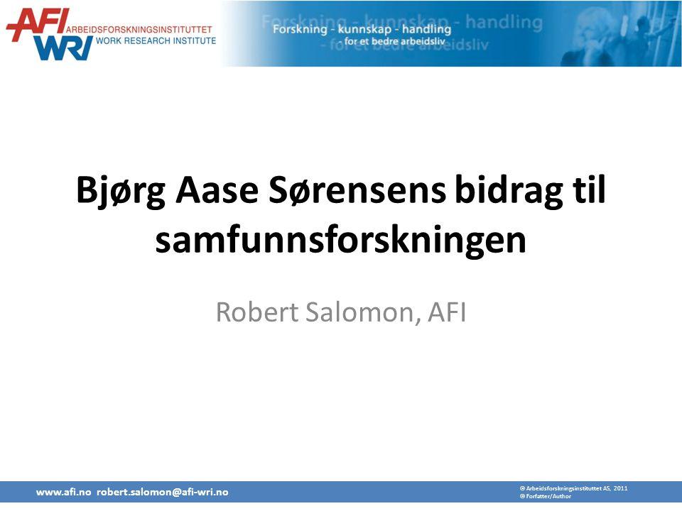  Arbeidsforskningsinstituttet AS, 2011  Forfatter/Author Bjørg Aase Sørensens bidrag til samfunnsforskningen Robert Salomon, AFI www.afi.no robert.salomon@afi-wri.no