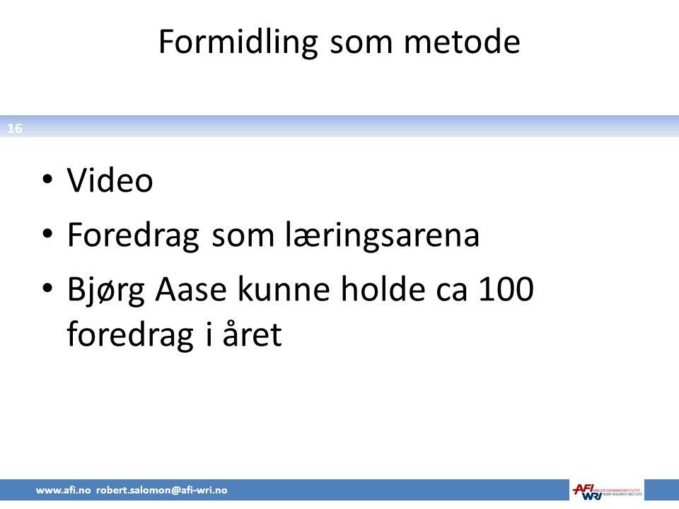 16 Formidling som metode • Video • Foredrag som læringsarena • Bjørg Aase kunne holde ca 100 foredrag i året www.afi.no robert.salomon@afi-wri.no