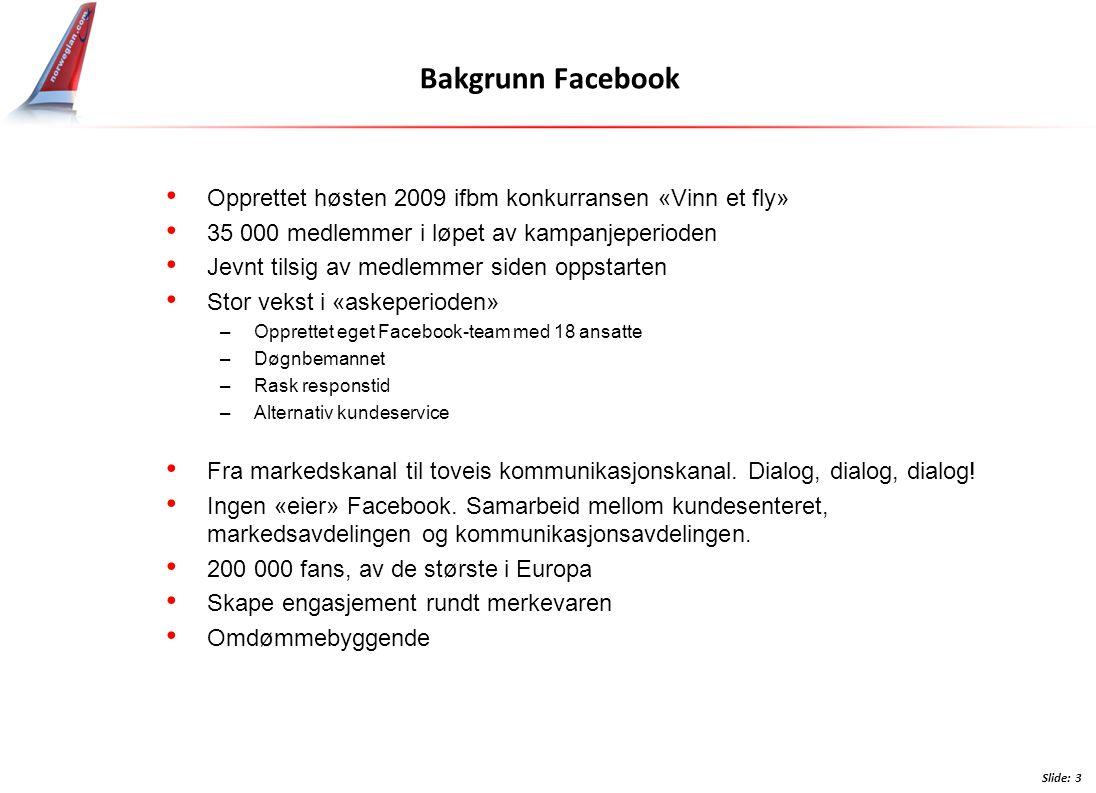 Bakgrunn Facebook • Opprettet høsten 2009 ifbm konkurransen «Vinn et fly» • 35 000 medlemmer i løpet av kampanjeperioden • Jevnt tilsig av medlemmer siden oppstarten • Stor vekst i «askeperioden» –Opprettet eget Facebook-team med 18 ansatte –Døgnbemannet –Rask responstid –Alternativ kundeservice • Fra markedskanal til toveis kommunikasjonskanal.
