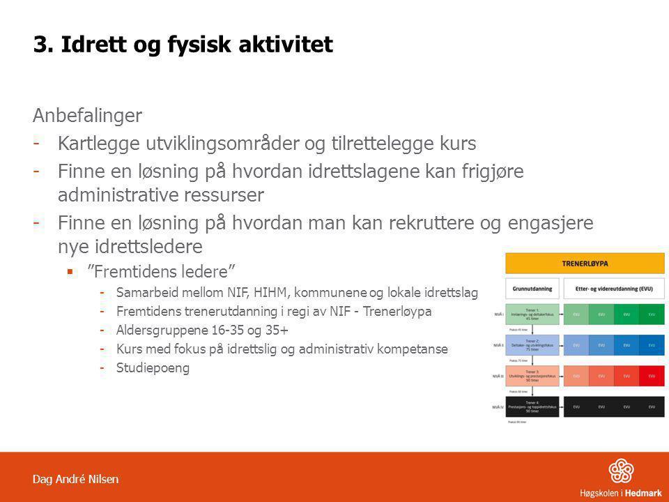 Dag André Nilsen 3. Idrett og fysisk aktivitet Anbefalinger -Kartlegge utviklingsområder og tilrettelegge kurs -Finne en løsning på hvordan idrettslag