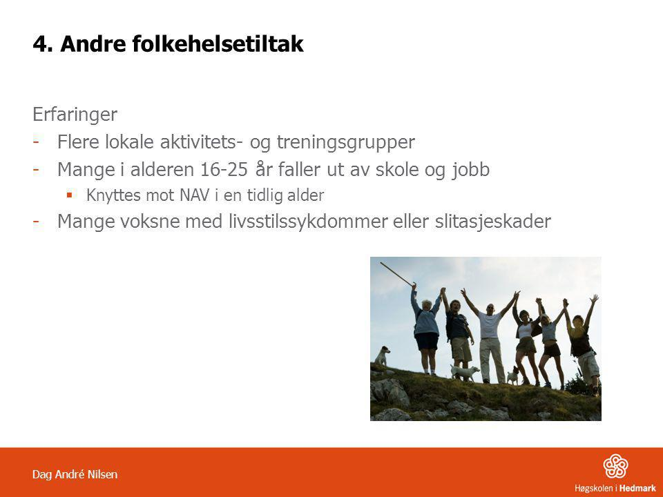 Dag André Nilsen 4. Andre folkehelsetiltak Erfaringer -Flere lokale aktivitets- og treningsgrupper -Mange i alderen 16-25 år faller ut av skole og job