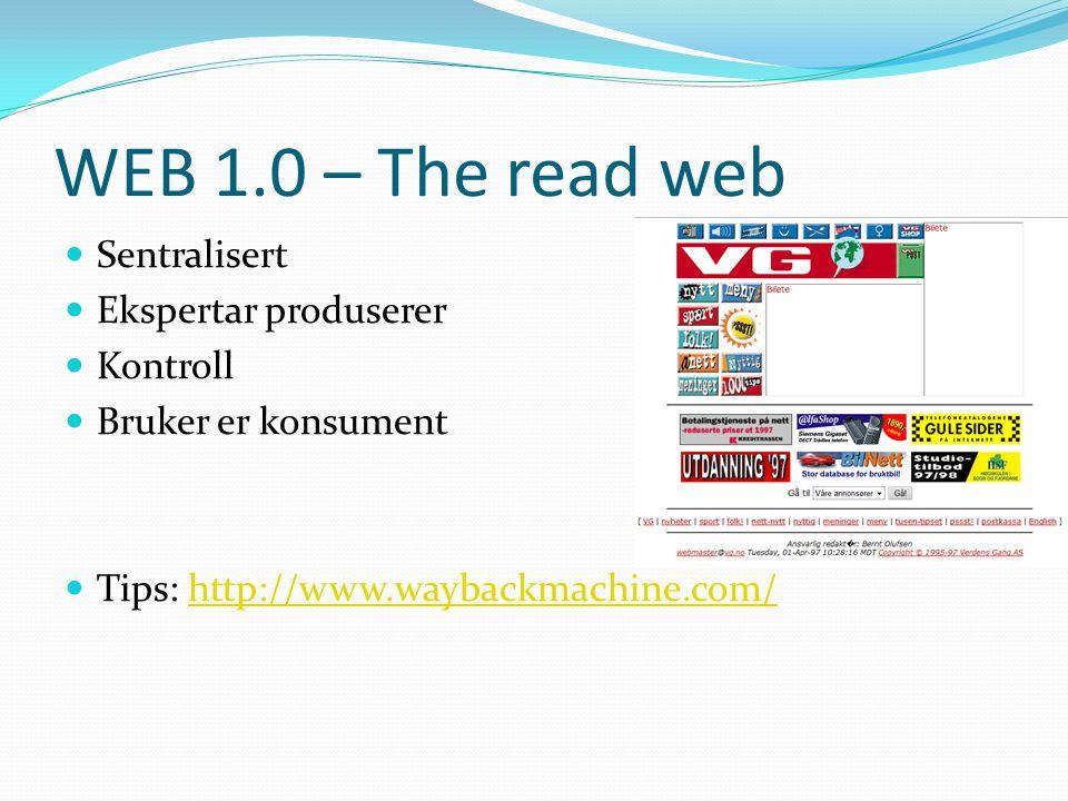WEB 1.0 – The read web  Sentralisert  Ekspertar produserer  Kontroll  Bruker er konsument  Tips: http://www.waybackmachine.com/http://www.wayback