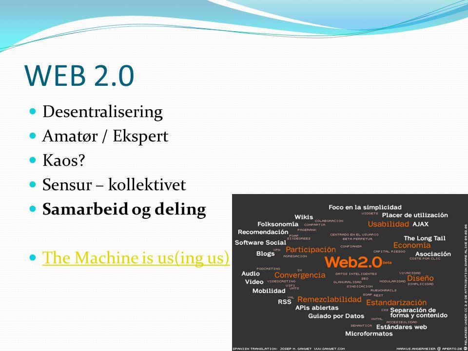 WEB 2.0  Desentralisering  Amatør / Ekspert  Kaos?  Sensur – kollektivet  Samarbeid og deling  The Machine is us(ing us) The Machine is us(ing u
