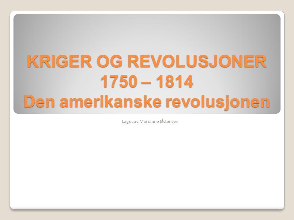 KRIGER OG REVOLUSJONER 1750 – 1814 Den amerikanske revolusjonen Laget av Marianne Østensen