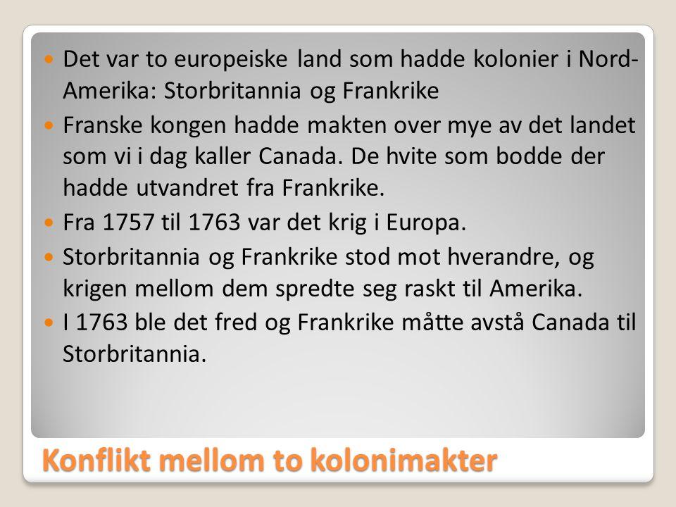 Konflikt mellom to kolonimakter  Det var to europeiske land som hadde kolonier i Nord- Amerika: Storbritannia og Frankrike  Franske kongen hadde mak