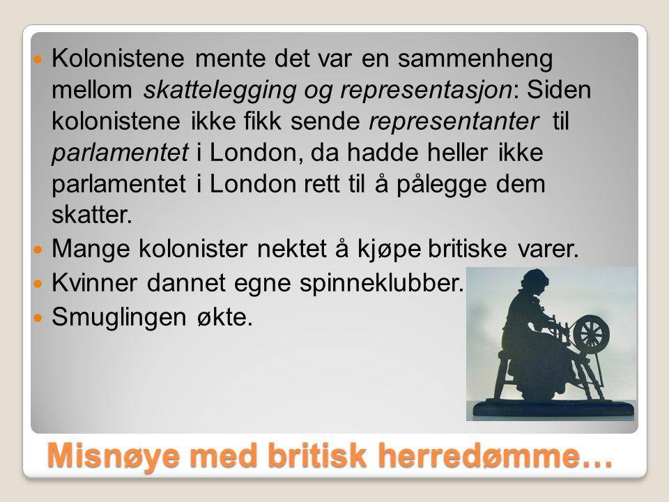 Misnøye med britisk herredømme…  Kolonistene mente det var en sammenheng mellom skattelegging og representasjon: Siden kolonistene ikke fikk sende representanter til parlamentet i London, da hadde heller ikke parlamentet i London rett til å pålegge dem skatter.