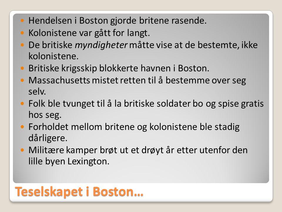 Teselskapet i Boston…  Hendelsen i Boston gjorde britene rasende.  Kolonistene var gått for langt.  De britiske myndigheter måtte vise at de bestem