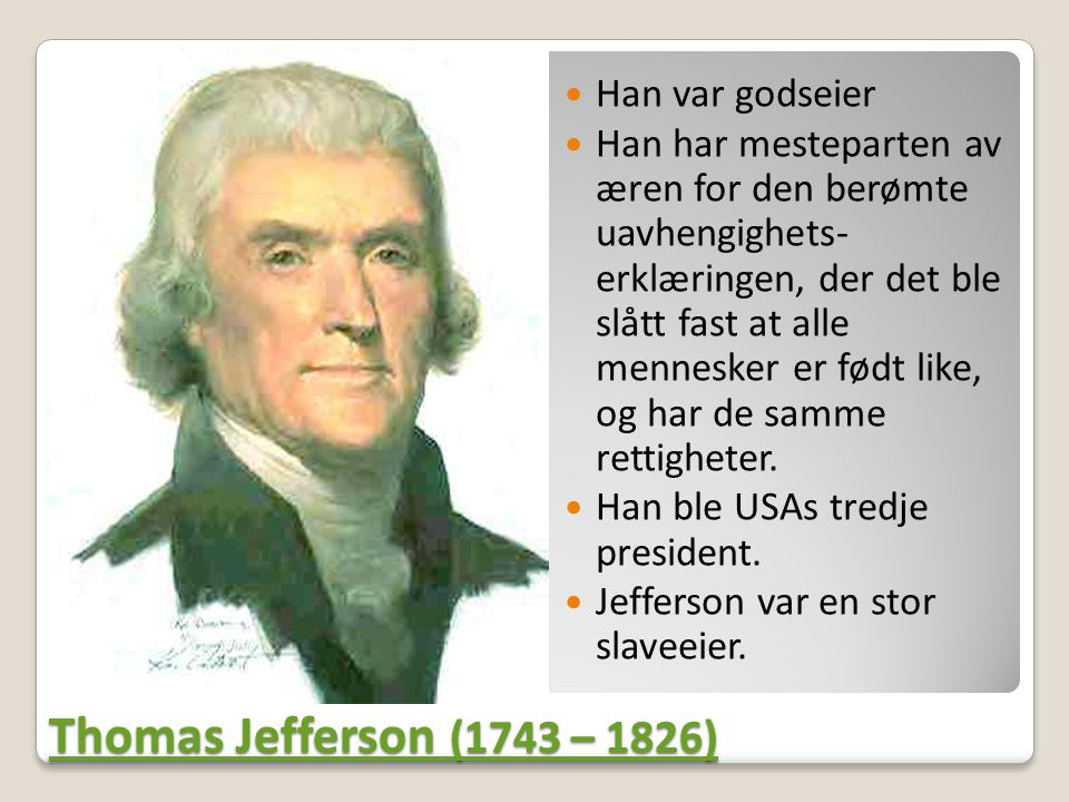 Thomas Jefferson (1743 – 1826) Thomas Jefferson (1743 – 1826)  Han var godseier  Han har mesteparten av æren for den berømte uavhengighets- erklæringen, der det ble slått fast at alle mennesker er født like, og har de samme rettigheter.