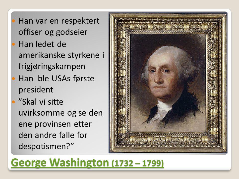 George Washington (1732 – 1799) George Washington (1732 – 1799)  Han var en respektert offiser og godseier  Han ledet de amerikanske styrkene i frig