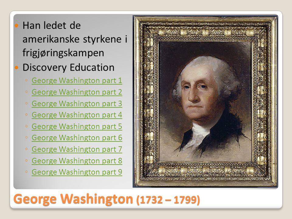George Washington (1732 – 1799)  Han ledet de amerikanske styrkene i frigjøringskampen  Discovery Education ◦ George Washington part 1 George Washin
