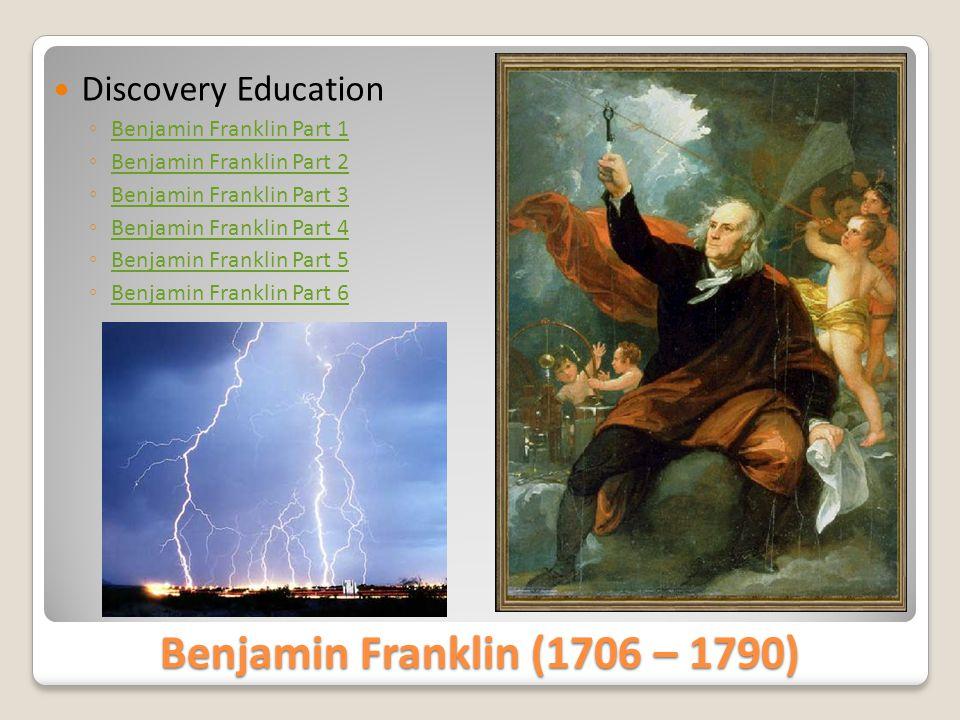 Benjamin Franklin (1706 – 1790)  Discovery Education ◦ Benjamin Franklin Part 1 Benjamin Franklin Part 1 ◦ Benjamin Franklin Part 2 Benjamin Franklin Part 2 ◦ Benjamin Franklin Part 3 Benjamin Franklin Part 3 ◦ Benjamin Franklin Part 4 Benjamin Franklin Part 4 ◦ Benjamin Franklin Part 5 Benjamin Franklin Part 5 ◦ Benjamin Franklin Part 6 Benjamin Franklin Part 6
