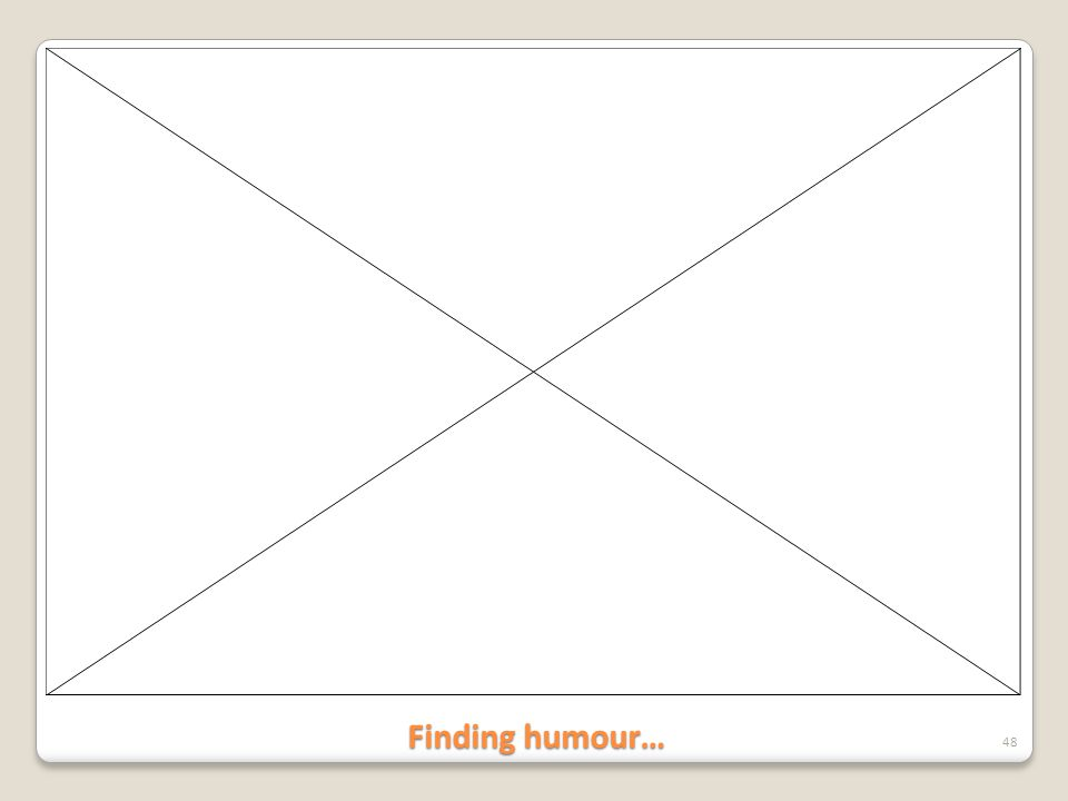 Finding humour… 48