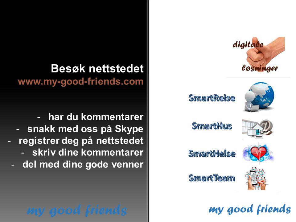 Besøk nettstedet www.my-good-friends.com -har du kommentarer -snakk med oss på Skype -registrer deg på nettstedet -skriv dine kommentarer -del med din