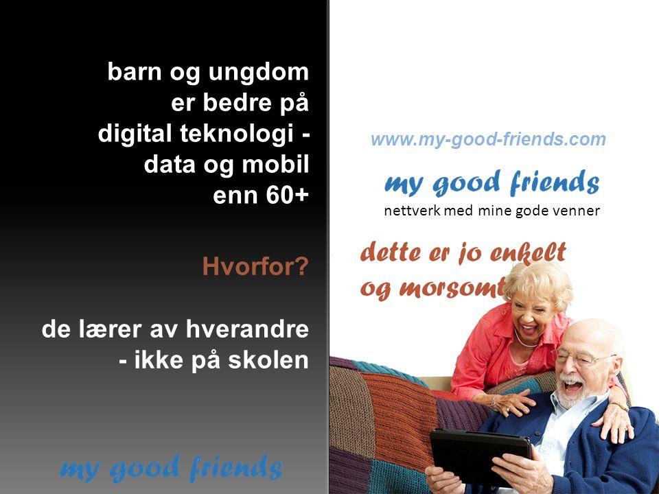 Hvorfor? nettverk med mine gode venner www.my-good-friends.com barn og ungdom er bedre på digital teknologi - data og mobil enn 60+ de lærer av hveran