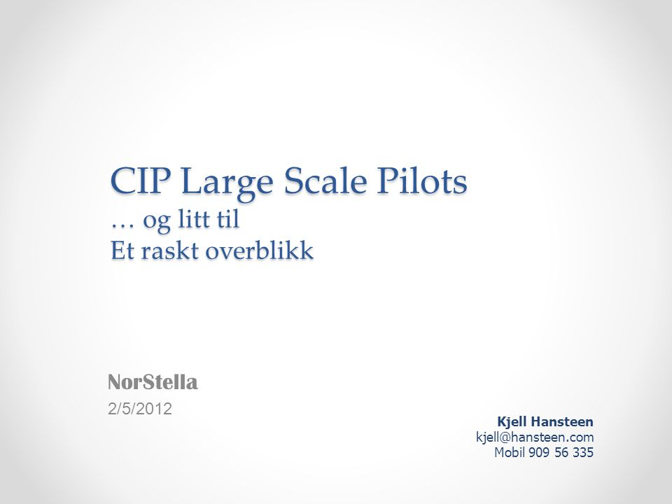 Large Scale Pilots • PEPPOL eProcurement o Project coordinator; Difi o http://www.peppol.eu http://www.peppol.eu • STORK eIdentity o Use of national eID outside own country o http://www.eid-stork.eu http://www.eid-stork.eu • epSOS eHealth o ePrescriptions, Patient summary info o http://www.epsos.eu http://www.epsos.eu • SPOCS Digital Single Market o Point of Single Contact Toolbox o http://www.eu-spocs.eu http://www.eu-spocs.eu • eCODEX eJustice o Improved exchange of legal information o http://www.e-codex.eu http://www.e-codex.eu • CIP ICT PSP Policy Support Programme • Large Scale Pilots o Assure visibility and impact o Assuring political commitment o Provide building blocks connecting national solutions into cross border services Hansteen CONSULTING
