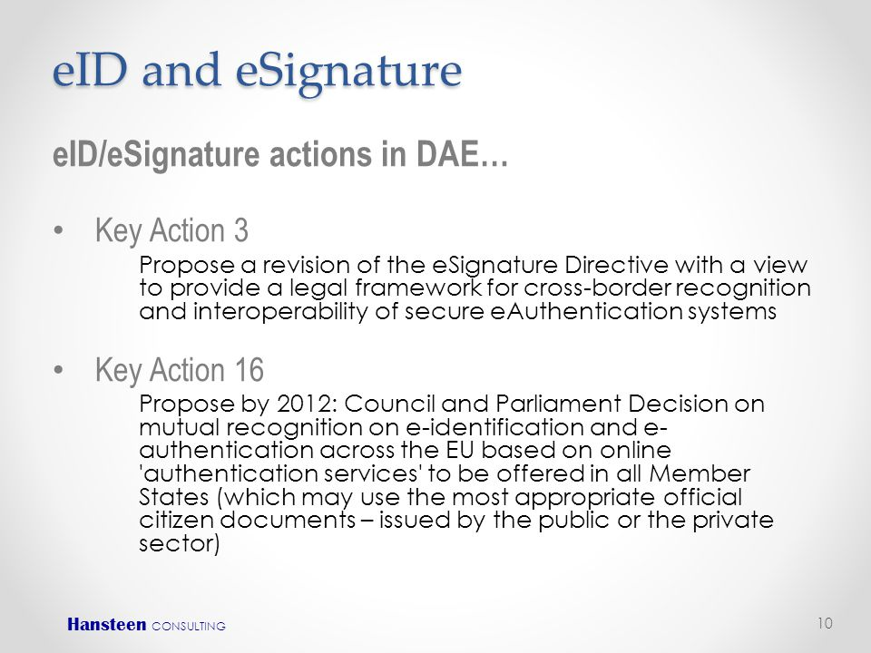 eID and eSignature eID/eSignature actions in DAE… • Key Action 3 Propose a revision of the eSignature Directive with a view to provide a legal framework for cross-border recognition and interoperability of secure eAuthentication systems • Key Action 16 Propose by 2012: Council and Parliament Decision on mutual recognition on e-identification and e- authentication across the EU based on online authentication services to be offered in all Member States (which may use the most appropriate official citizen documents – issued by the public or the private sector) 10 Hansteen CONSULTING