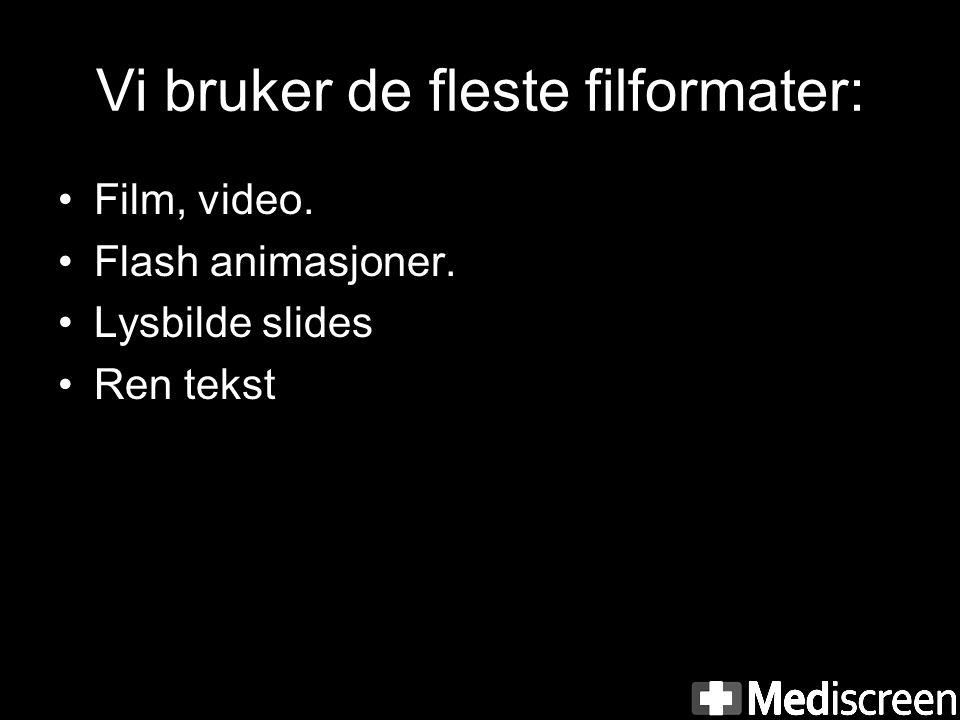 Vi bruker de fleste filformater: •Film, video. •Flash animasjoner. •Lysbilde slides •Ren tekst