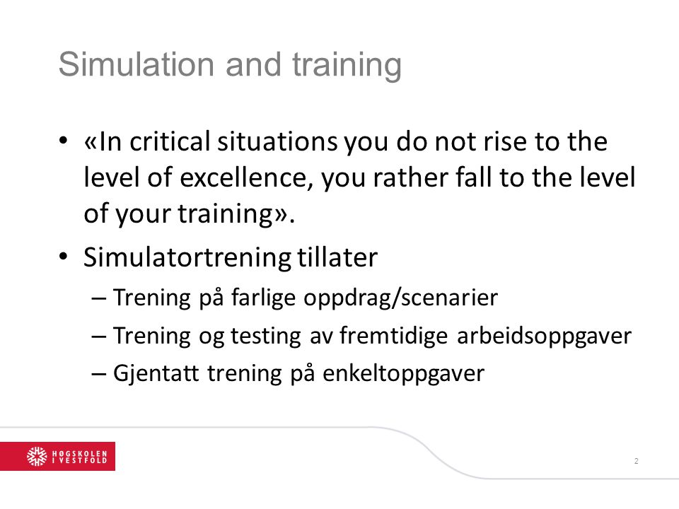 Simulation and training • «In critical situations you do not rise to the level of excellence, you rather fall to the level of your training».