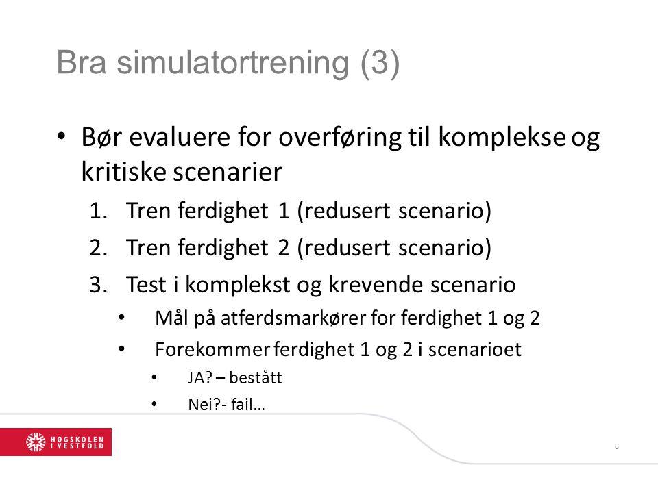 Bra simulatortrening (3) • Bør evaluere for overføring til komplekse og kritiske scenarier 1.Tren ferdighet 1 (redusert scenario) 2.Tren ferdighet 2 (redusert scenario) 3.Test i komplekst og krevende scenario • Mål på atferdsmarkører for ferdighet 1 og 2 • Forekommer ferdighet 1 og 2 i scenarioet • JA.
