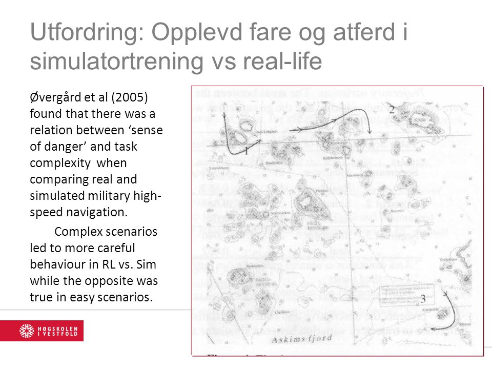 Utfordring: Opplevd fare og atferd i simulatortrening vs real-life Øvergård et al (2005) found that there was a relation between 'sense of danger' and task complexity when comparing real and simulated military high- speed navigation.