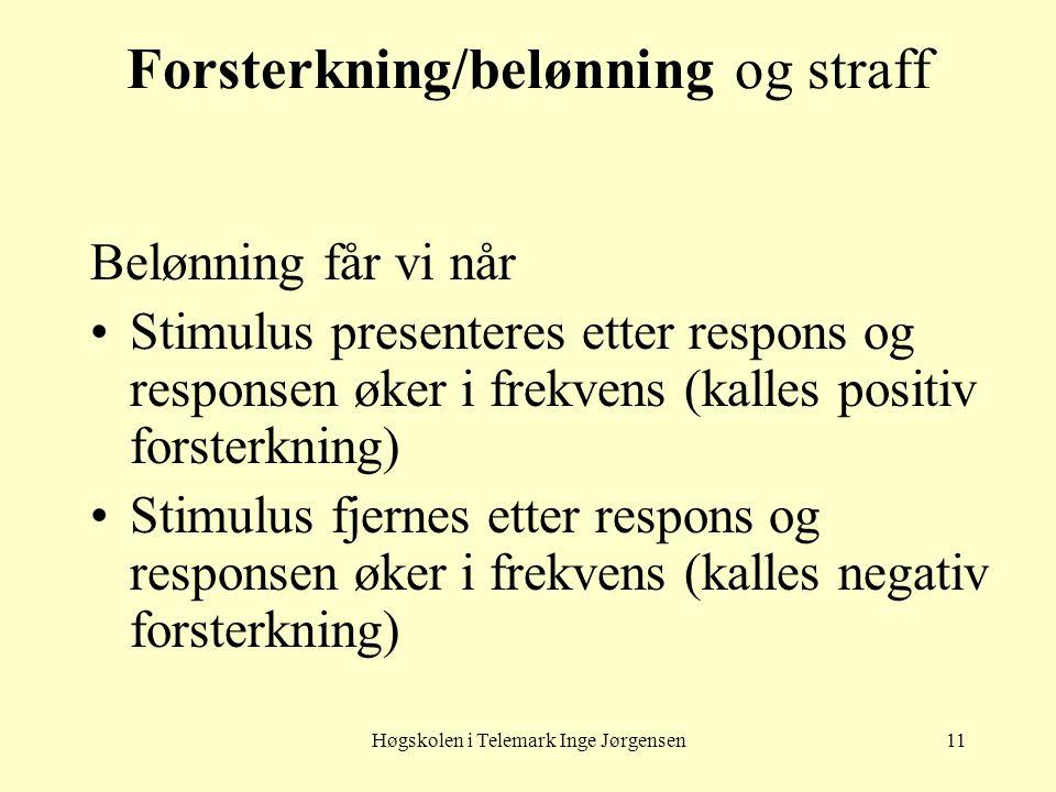 Høgskolen i Telemark Inge Jørgensen11 Forsterkning/belønning og straff Belønning får vi når •Stimulus presenteres etter respons og responsen øker i fr