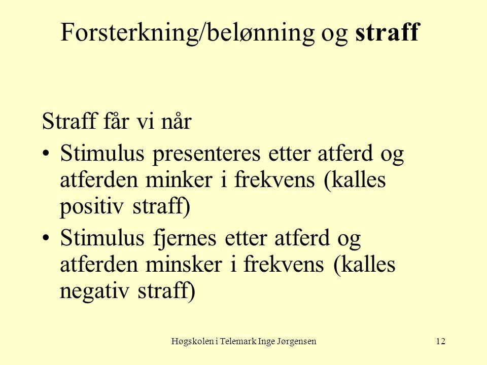 Høgskolen i Telemark Inge Jørgensen12 Forsterkning/belønning og straff Straff får vi når •Stimulus presenteres etter atferd og atferden minker i frekv