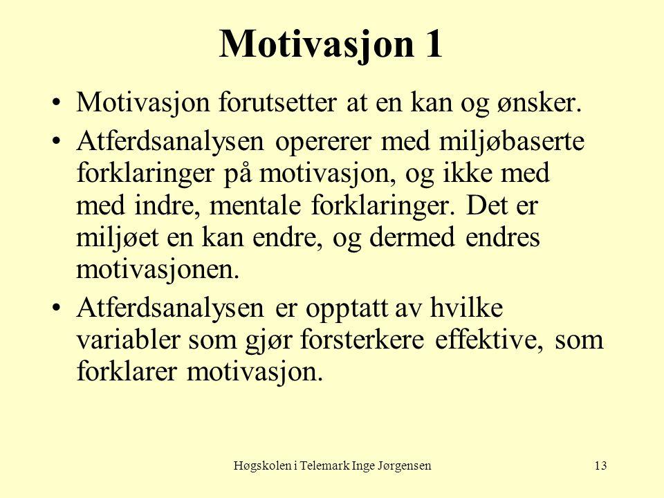 Høgskolen i Telemark Inge Jørgensen13 Motivasjon 1 •Motivasjon forutsetter at en kan og ønsker. •Atferdsanalysen opererer med miljøbaserte forklaringe