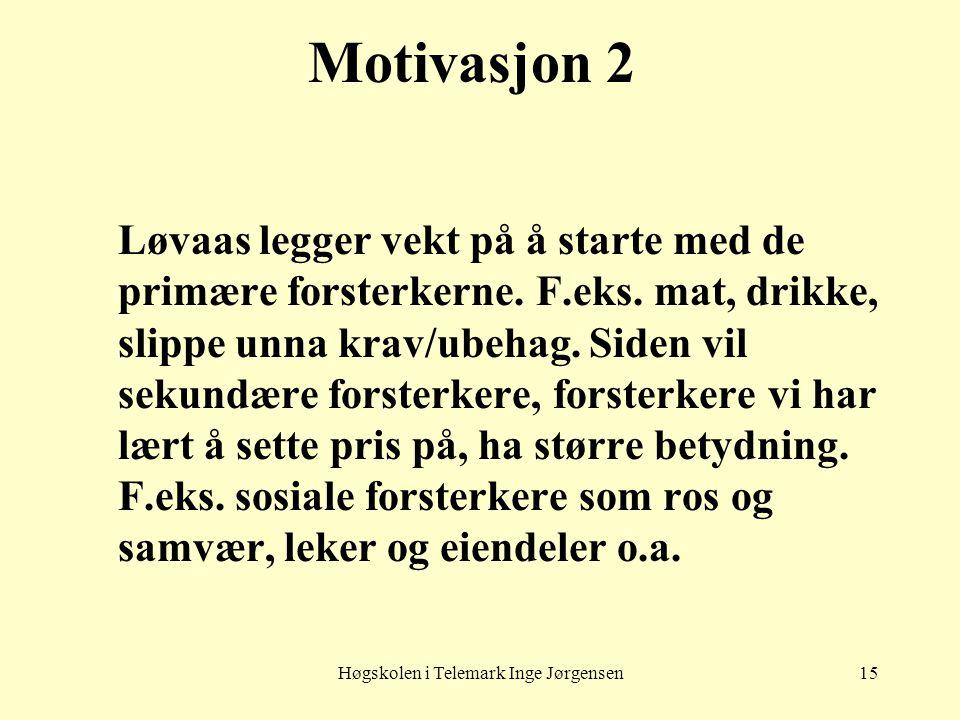 Høgskolen i Telemark Inge Jørgensen15 Motivasjon 2 Løvaas legger vekt på å starte med de primære forsterkerne. F.eks. mat, drikke, slippe unna krav/ub