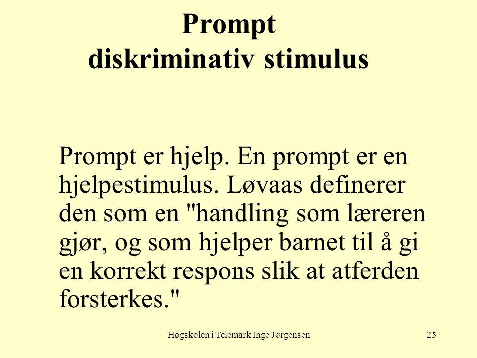 Høgskolen i Telemark Inge Jørgensen25 Prompt diskriminativ stimulus Prompt er hjelp. En prompt er en hjelpestimulus. Løvaas definerer den som en