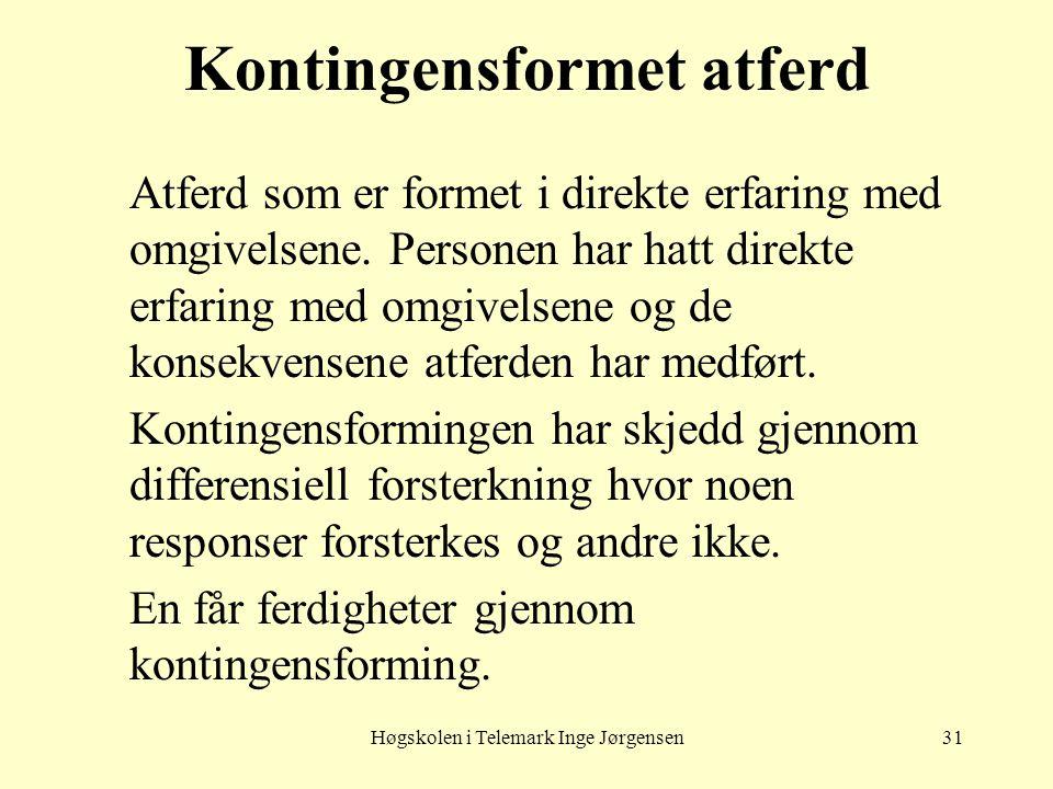 Høgskolen i Telemark Inge Jørgensen31 Kontingensformet atferd Atferd som er formet i direkte erfaring med omgivelsene. Personen har hatt direkte erfar