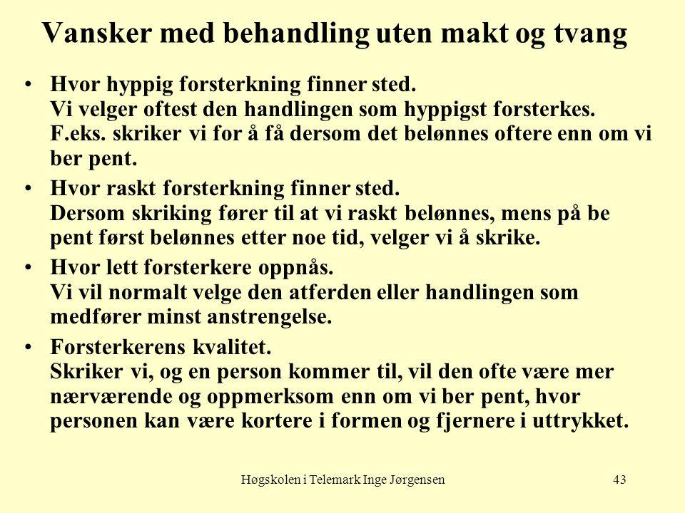 Høgskolen i Telemark Inge Jørgensen43 Vansker med behandling uten makt og tvang •Hvor hyppig forsterkning finner sted. Vi velger oftest den handlingen