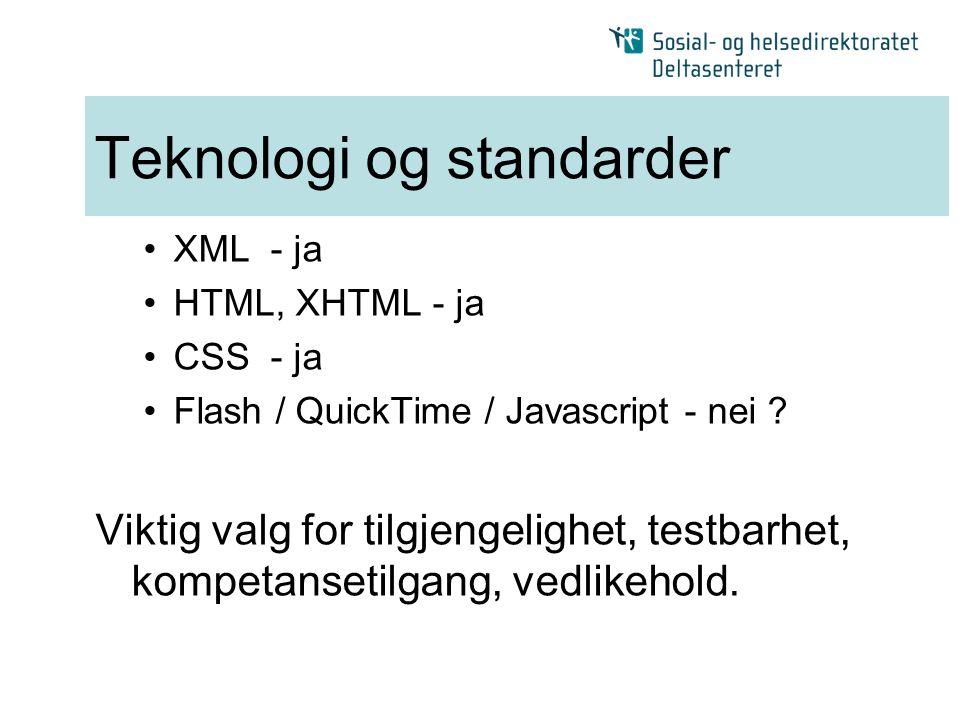 Teknologi og standarder •XML - ja •HTML, XHTML - ja •CSS - ja •Flash / QuickTime / Javascript - nei ? Viktig valg for tilgjengelighet, testbarhet, kom