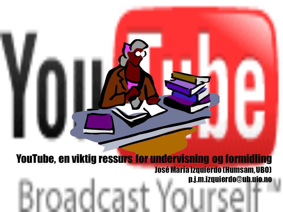 YouTube, en viktig ressurs for undervisning og formidling José María Izquierdo (Humsam, UBO) p.j.m.izquierdo@ub.uio.no