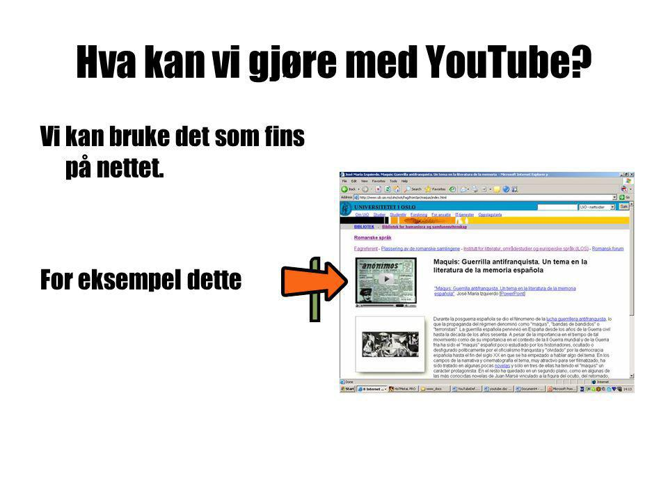 Hva kan vi gjøre med YouTube Vi kan bruke det som fins på nettet. For eksempel dette