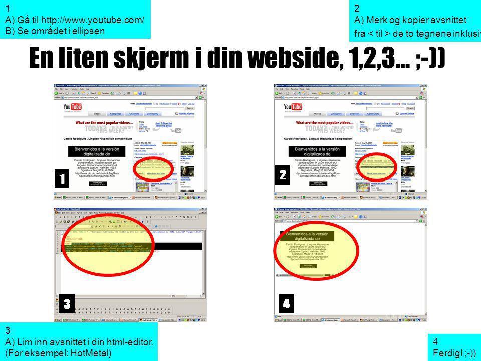 En liten skjerm i din webside, 1,2,3… ;-)) 1 2 3 4 1 A) Gå til http://www.youtube.com/ B) Se området i ellipsen 2 A) Merk og kopier avsnittet fra de to tegnene inklusive 3 A) Lim inn avsnittet i din html-editor.